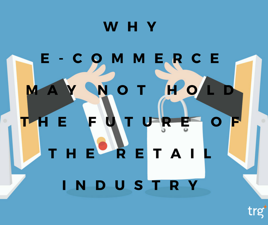 Why e-commerce may not hold the future of the retail industry